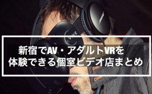 【エロ】新宿でAV・アダルトVRを体験できる個室ビデオ店まとめ