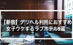 【新宿】デリヘル利用におすすめの綺麗で女子ウケするラブホテル5選