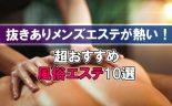 新宿の抜きありメンズエステが熱い!超おすすめの風俗エステ10選